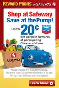 Shop at Safeway Save at the Pump! Up to twenty cents per gallon in rewards at participating Chevron stations. Restrictions and exclusions apply.  Limit 25 gallons per fill up. Visit Safeway.com for details.